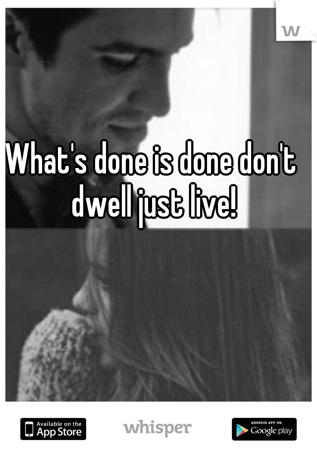 What's done is done don't dwell just live!