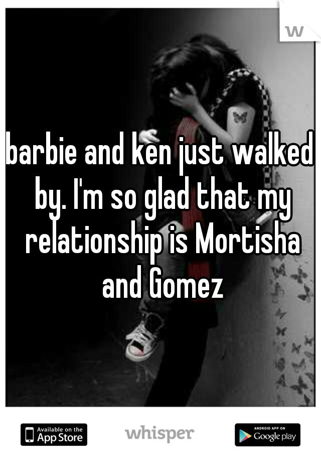barbie and ken just walked by. I'm so glad that my relationship is Mortisha and Gomez