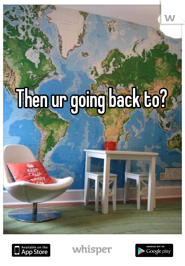 Then ur going back to?
