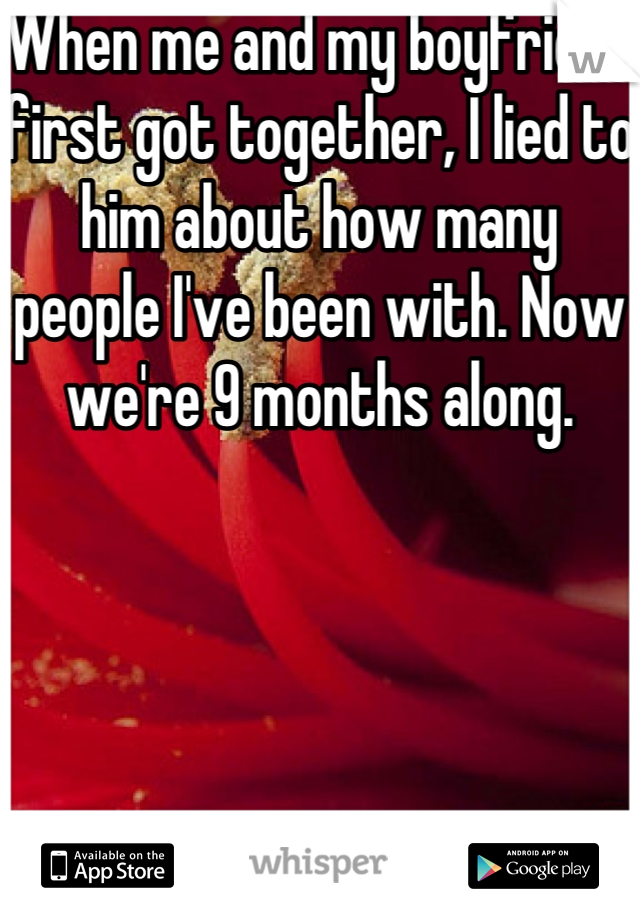 When me and my boyfriend first got together, I lied to him about how many people I've been with. Now we're 9 months along.