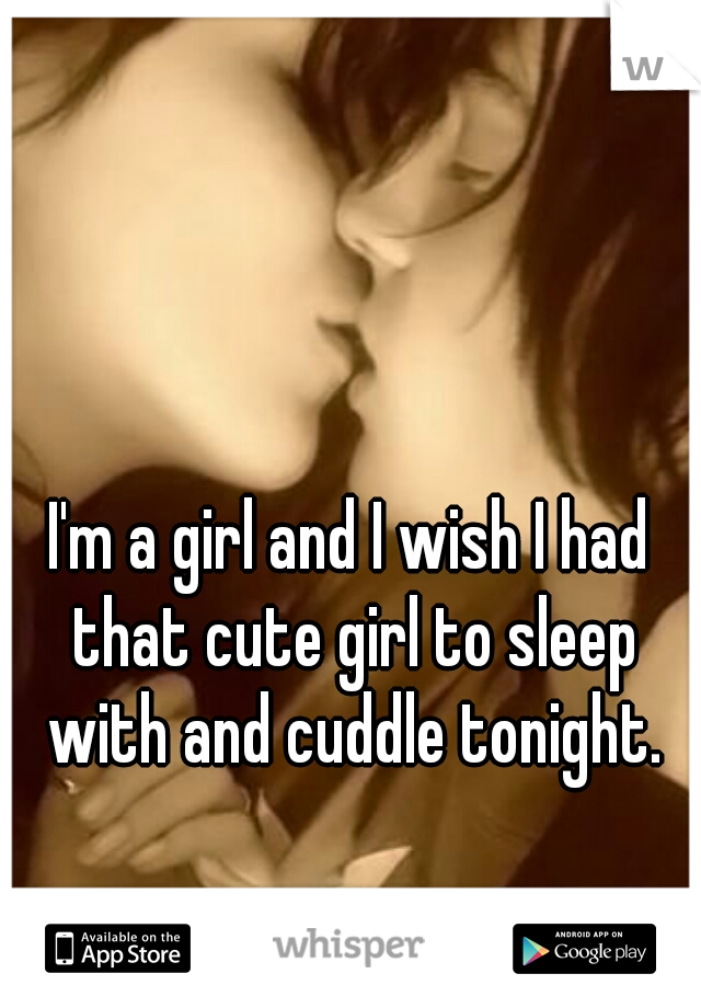 I'm a girl and I wish I had that cute girl to sleep with and cuddle tonight.