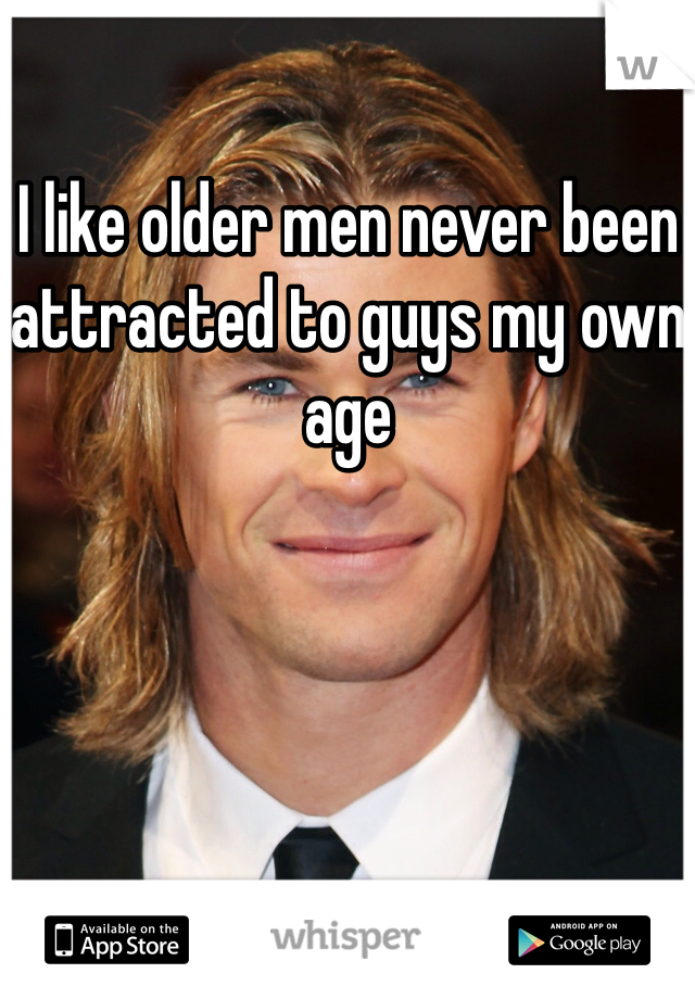 I like older men never been attracted to guys my own age