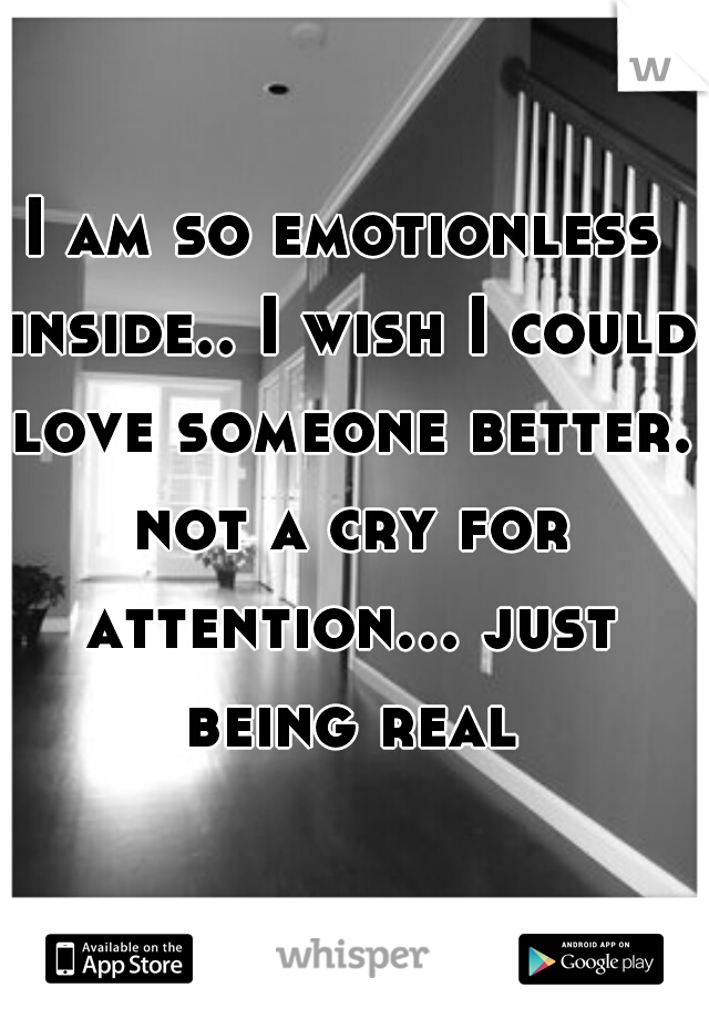 I am so emotionless inside.. I wish I could love someone better. not a cry for attention... just being real