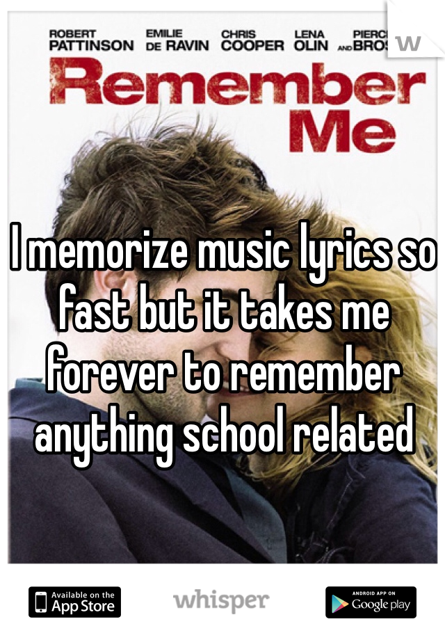 I memorize music lyrics so fast but it takes me forever to remember  anything school related