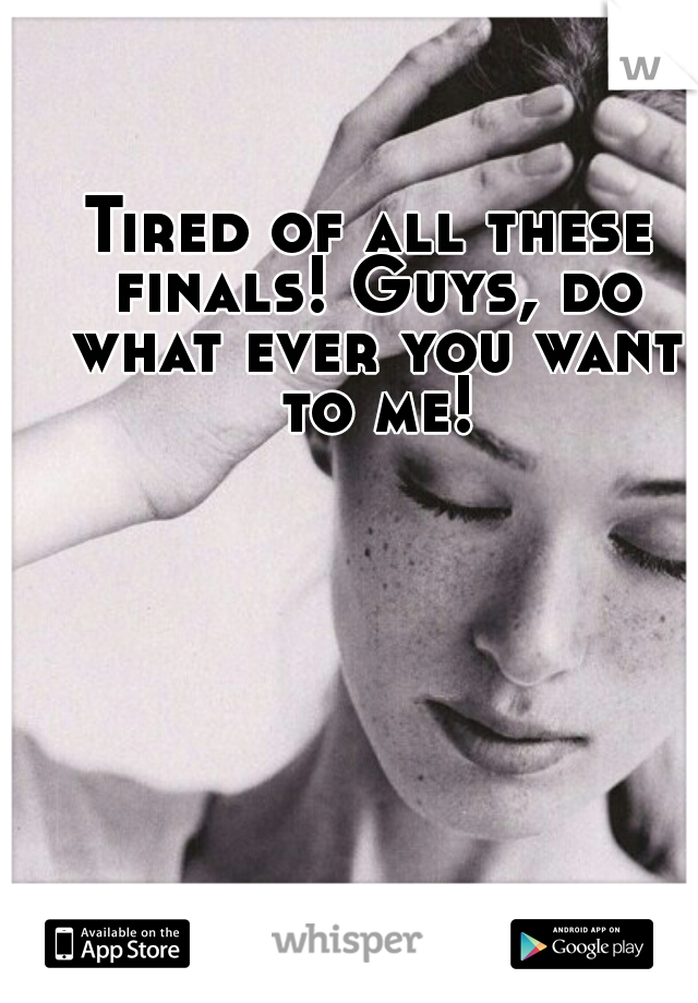 Tired of all these finals! Guys, do what ever you want to me!