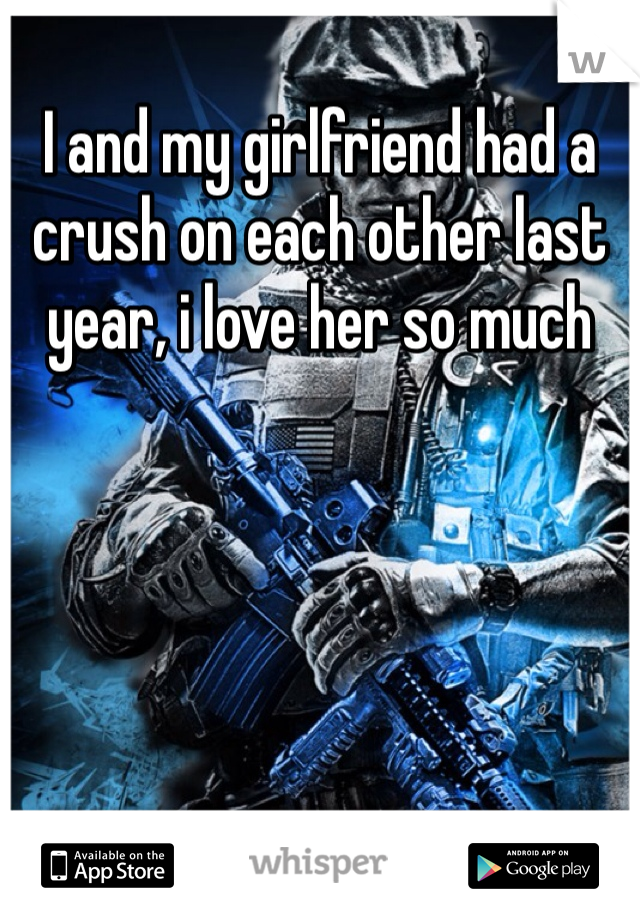 I and my girlfriend had a crush on each other last year, i love her so much