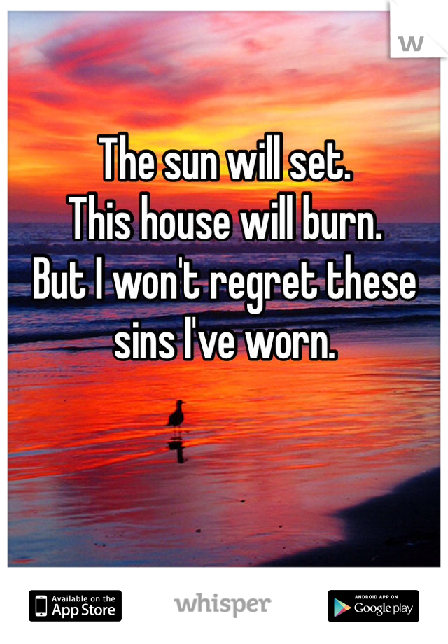 The sun will set.  This house will burn. But I won't regret these sins I've worn.