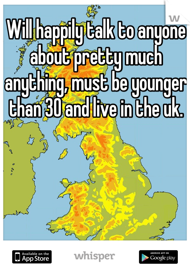 Will happily talk to anyone about pretty much anything, must be younger than 30 and live in the uk.
