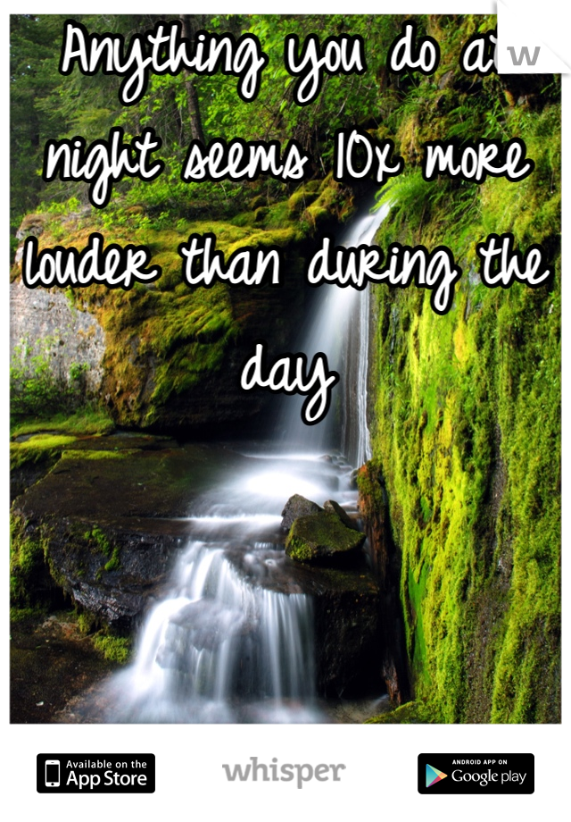 Anything you do at night seems 10x more louder than during the day