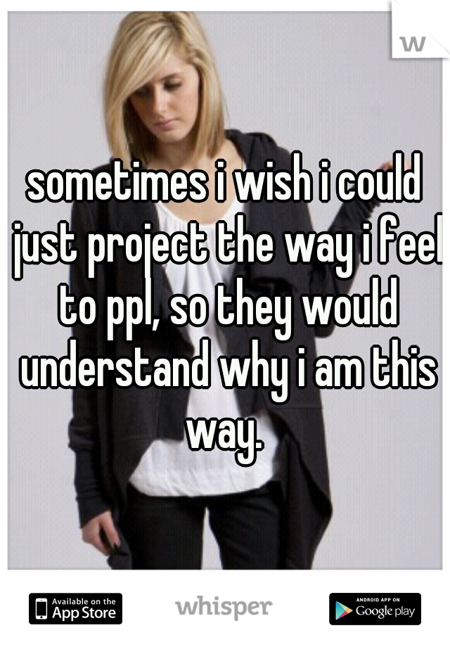 sometimes i wish i could just project the way i feel to ppl, so they would understand why i am this way.