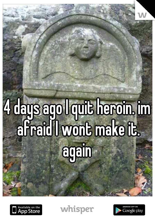 4 days ago I quit heroin. im afraid I wont make it.    again