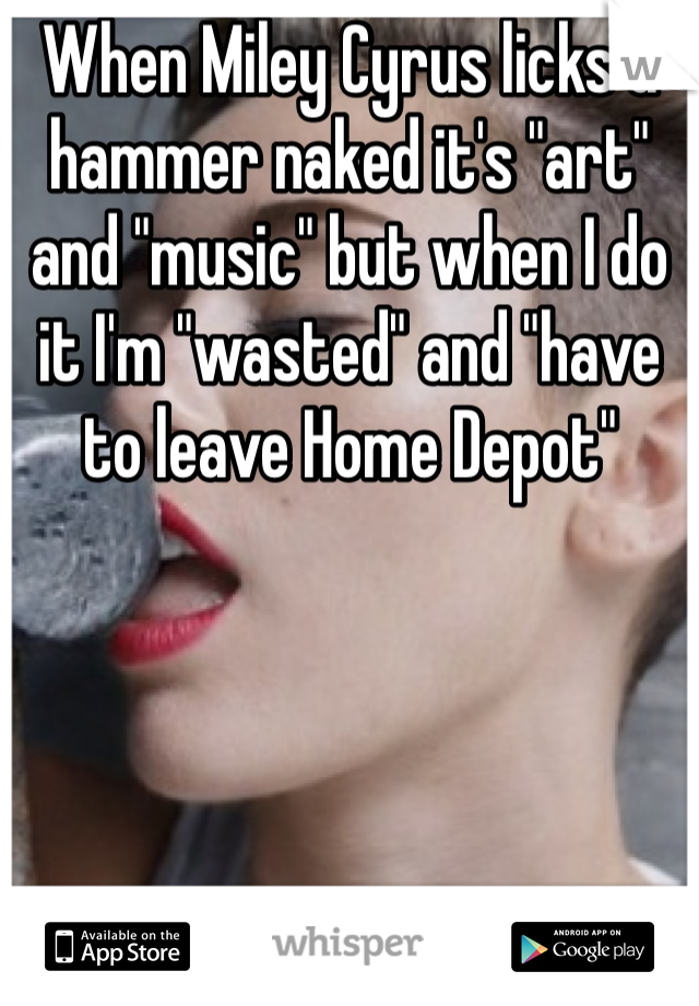 """When Miley Cyrus licks a hammer naked it's """"art"""" and """"music"""" but when I do it I'm """"wasted"""" and """"have to leave Home Depot"""""""