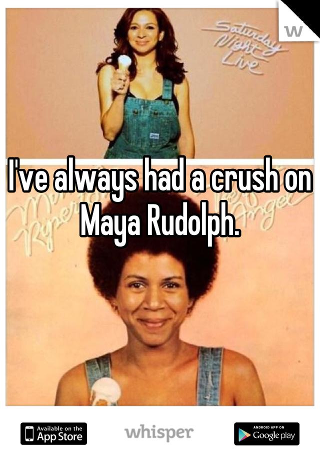I've always had a crush on       Maya Rudolph.
