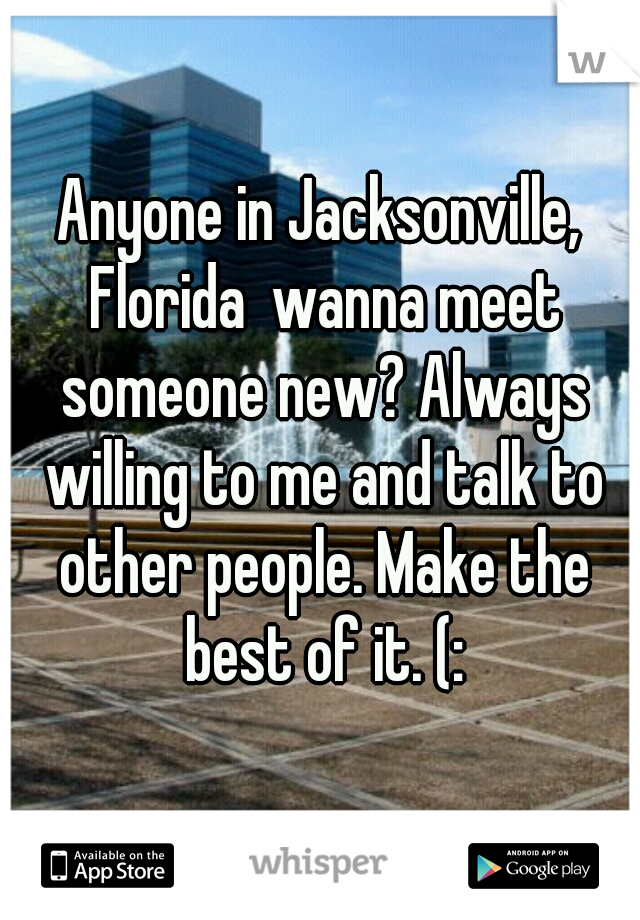 Anyone in Jacksonville, Florida  wanna meet someone new? Always willing to me and talk to other people. Make the best of it. (: