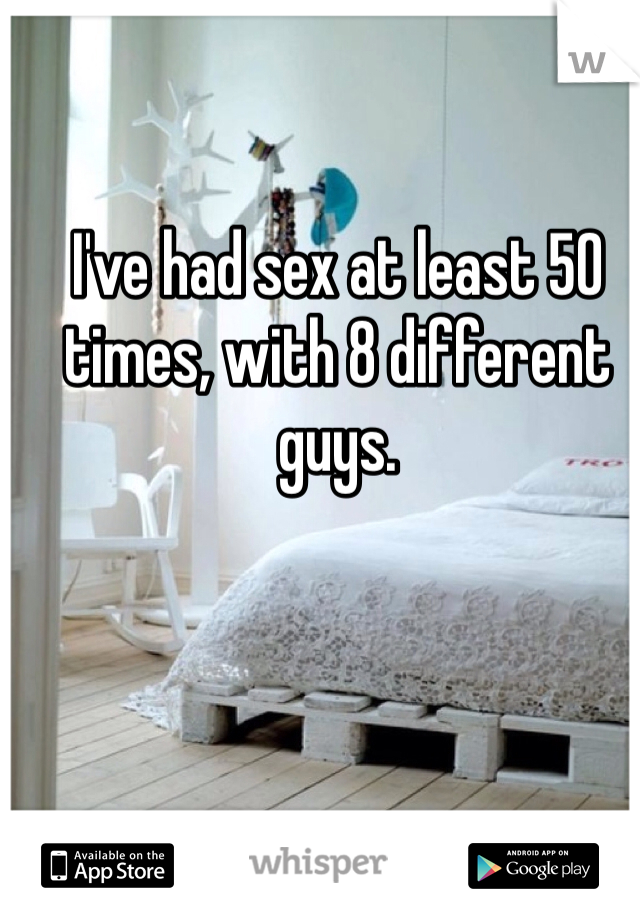 I've had sex at least 50 times, with 8 different guys.