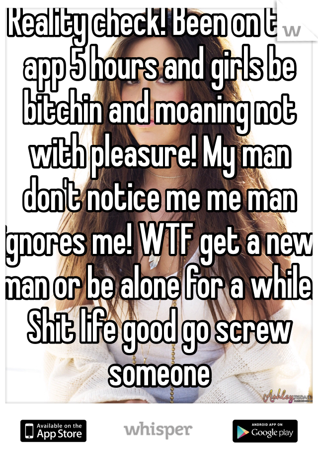 Reality check! Been on this app 5 hours and girls be bitchin and moaning not with pleasure! My man don't notice me me man ignores me! WTF get a new man or be alone for a while. Shit life good go screw someone