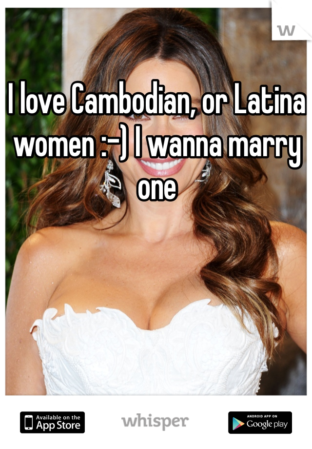 I love Cambodian, or Latina women :-) I wanna marry one