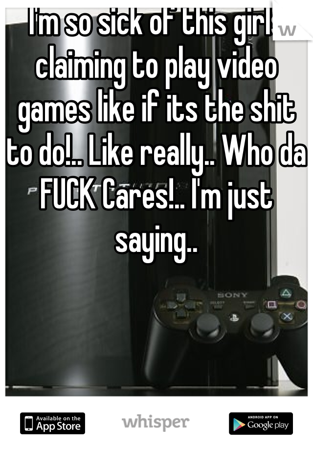 I'm so sick of this girls claiming to play video games like if its the shit to do!.. Like really.. Who da FUCK Cares!.. I'm just saying..