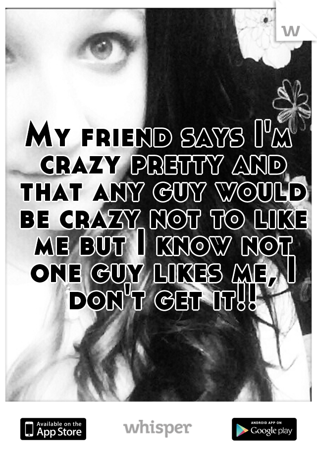 My friend says I'm crazy pretty and that any guy would be crazy not to like me but I know not one guy likes me, I don't get it!!