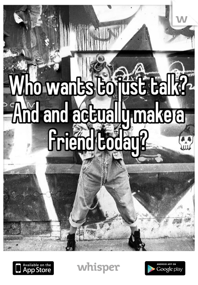 Who wants to just talk? And and actually make a friend today?