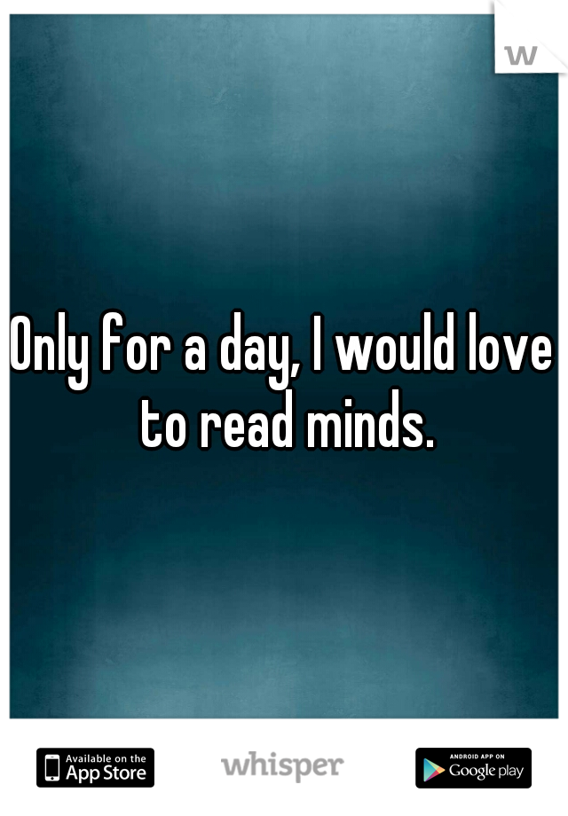 Only for a day, I would love to read minds.