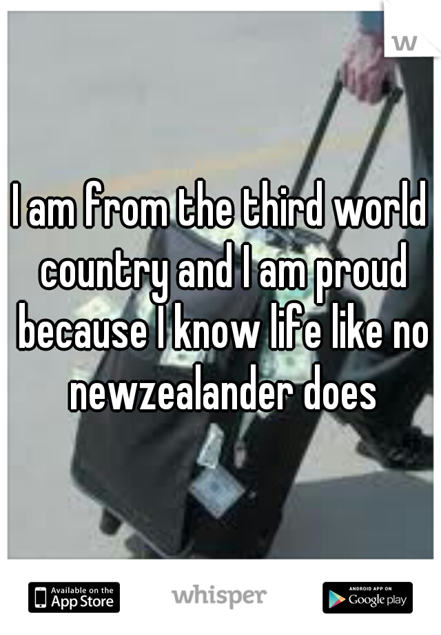 I am from the third world country and I am proud because I know life like no newzealander does