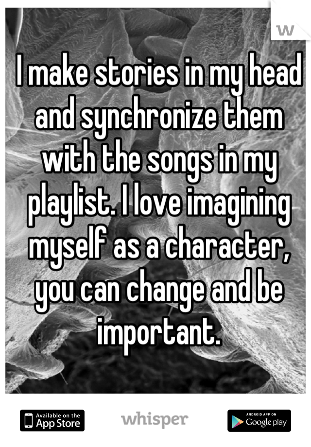 I make stories in my head and synchronize them with the songs in my playlist. I love imagining myself as a character, you can change and be important.