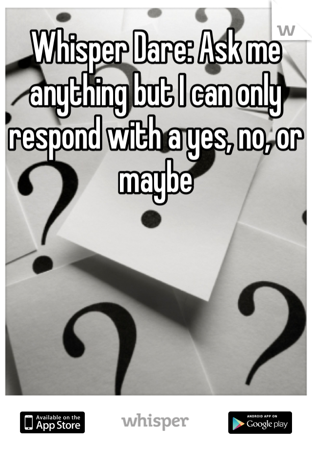 Whisper Dare: Ask me anything but I can only respond with a yes, no, or maybe