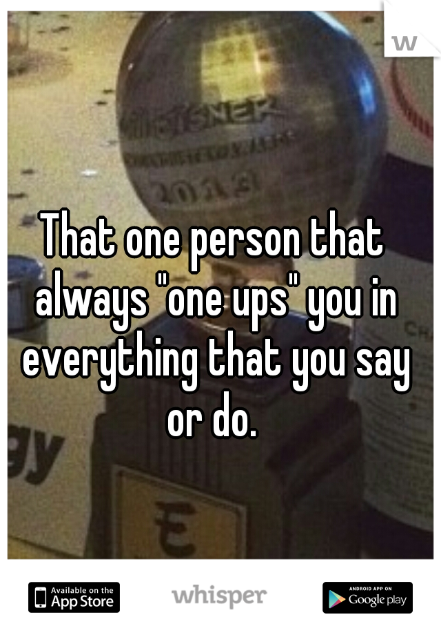 """That one person that always """"one ups"""" you in everything that you say or do."""
