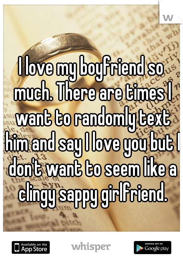 I love my boyfriend so much. There are times I want to randomly text him and say I love you but I don't want to seem like a clingy sappy girlfriend.