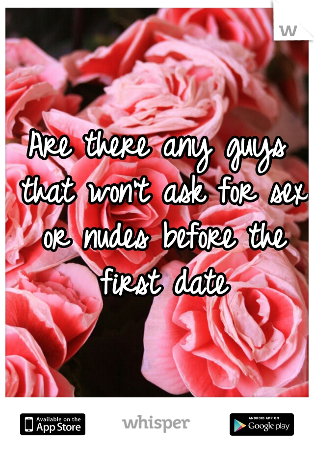 Are there any guys that won't ask for sex or nudes before the first date