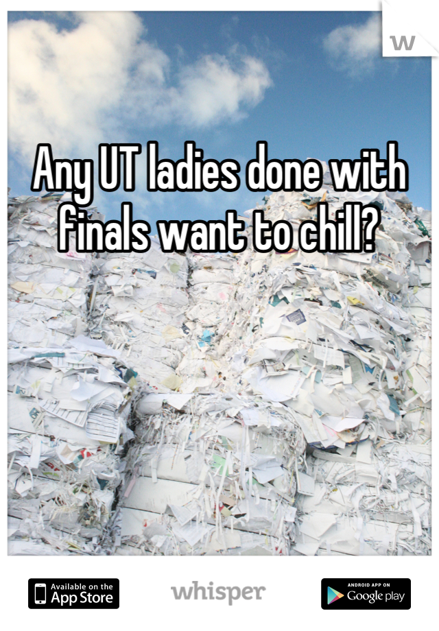 Any UT ladies done with finals want to chill?