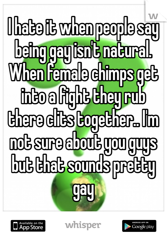 I hate it when people say being gay isn't natural. When female chimps get into a fight they rub there clits together.. I'm not sure about you guys but that sounds pretty gay
