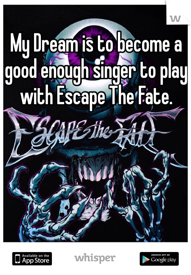 My Dream is to become a good enough singer to play with Escape The Fate.