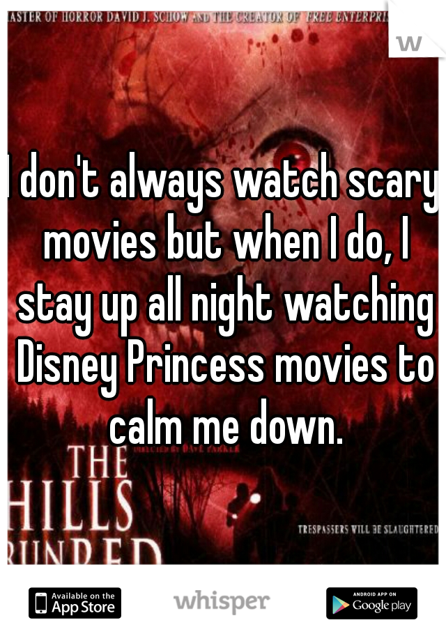 I don't always watch scary movies but when I do, I stay up all night watching Disney Princess movies to calm me down.