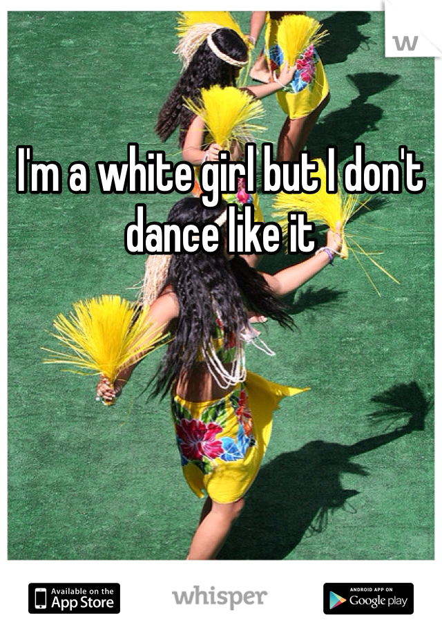 I'm a white girl but I don't dance like it