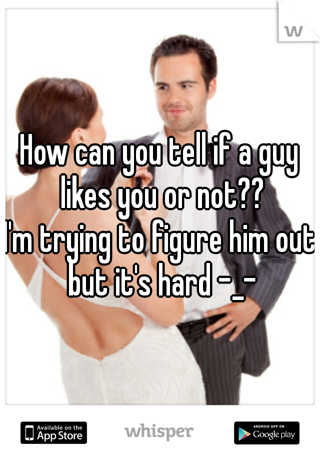 How can you tell if a guy likes you or not?? I'm trying to figure him out but it's hard -_-