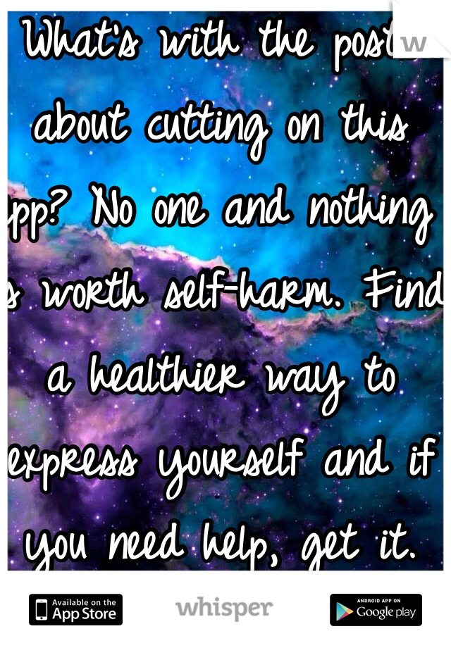 What's with the posts about cutting on this app? No one and nothing is worth self-harm. Find a healthier way to express yourself and if you need help, get it.