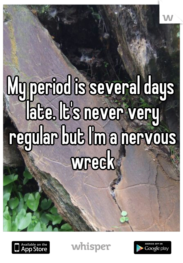 My period is several days late. It's never very regular but I'm a nervous wreck