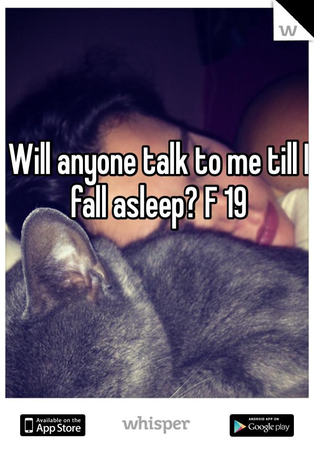 Will anyone talk to me till I fall asleep? F 19