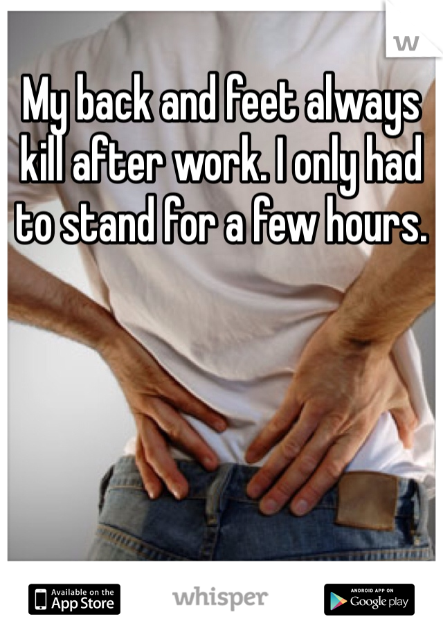 My back and feet always kill after work. I only had to stand for a few hours.