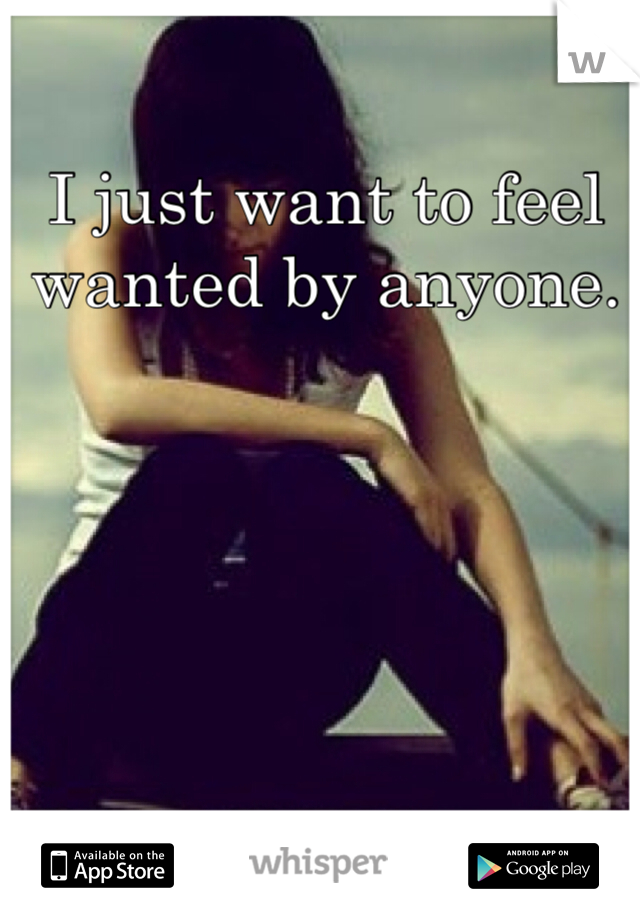 I just want to feel wanted by anyone.