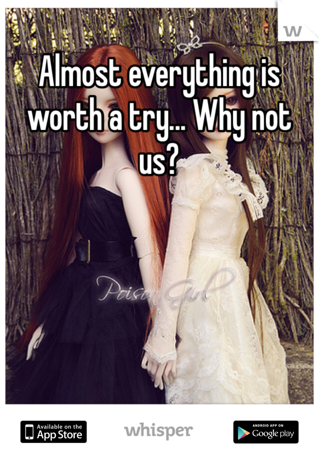 Almost everything is worth a try... Why not us?