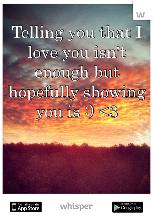 Telling you that I love you isn't enough but hopefully showing you is :) <3