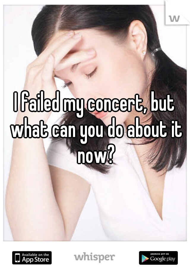I failed my concert, but what can you do about it now?