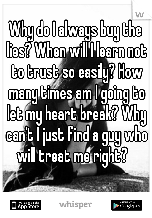 Why do I always buy the lies? When will I learn not to trust so easily? How many times am I going to let my heart break? Why can't I just find a guy who will treat me right?