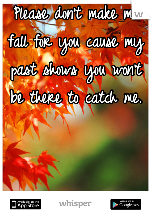 Please don't make me fall for you cause my past shows you won't be there to catch me.