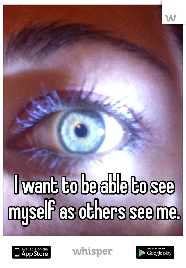 I want to be able to see myself as others see me.