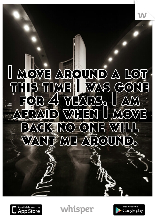 I move around a lot this time I was gone for 4 years. I am afraid when I move back no one will want me around.