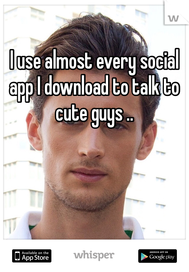 I use almost every social app I download to talk to cute guys ..